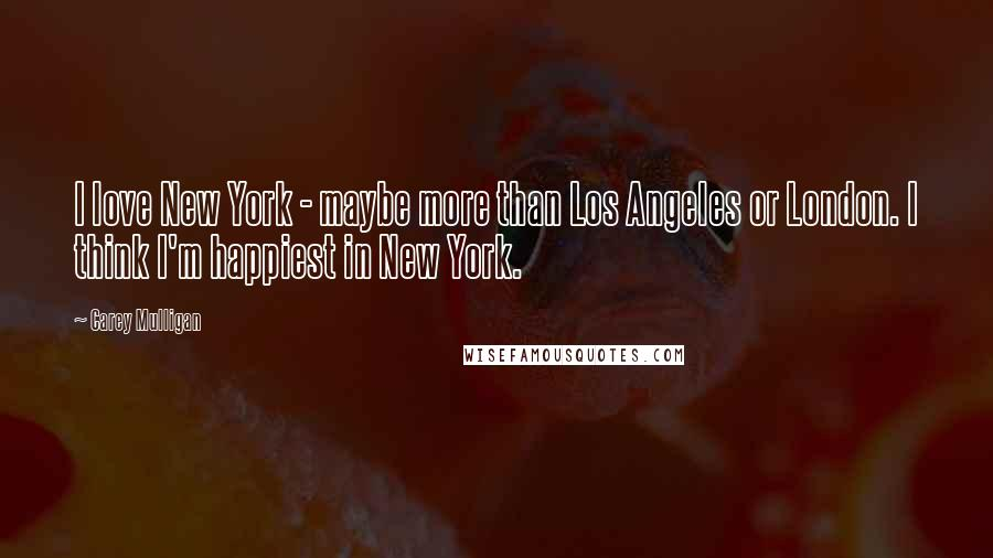 Carey Mulligan quotes: I love New York - maybe more than Los Angeles or London. I think I'm happiest in New York.