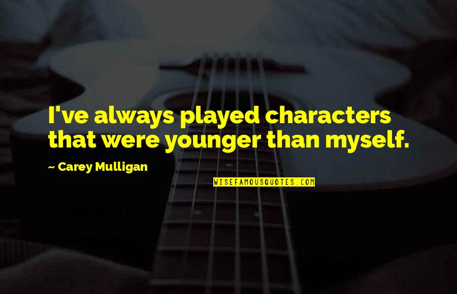 Carey Mulligan Quotes By Carey Mulligan: I've always played characters that were younger than