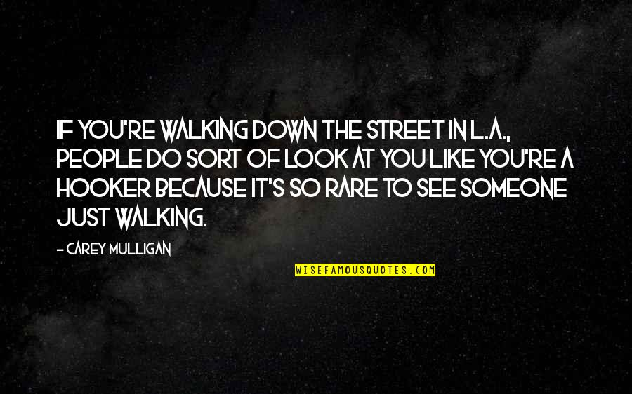 Carey Mulligan Quotes By Carey Mulligan: If you're walking down the street in L.A.,