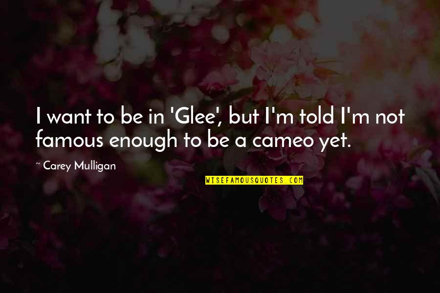 Carey Mulligan Quotes By Carey Mulligan: I want to be in 'Glee', but I'm
