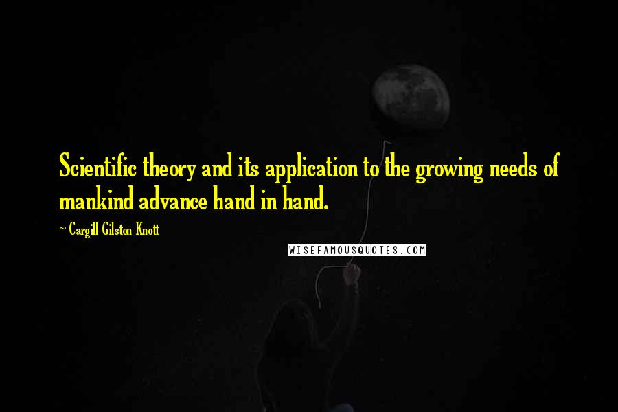 Cargill Gilston Knott quotes: Scientific theory and its application to the growing needs of mankind advance hand in hand.