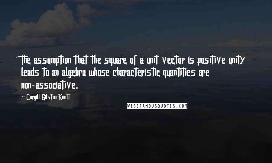 Cargill Gilston Knott quotes: The assumption that the square of a unit vector is positive unity leads to an algebra whose characteristic quantities are non-associative.