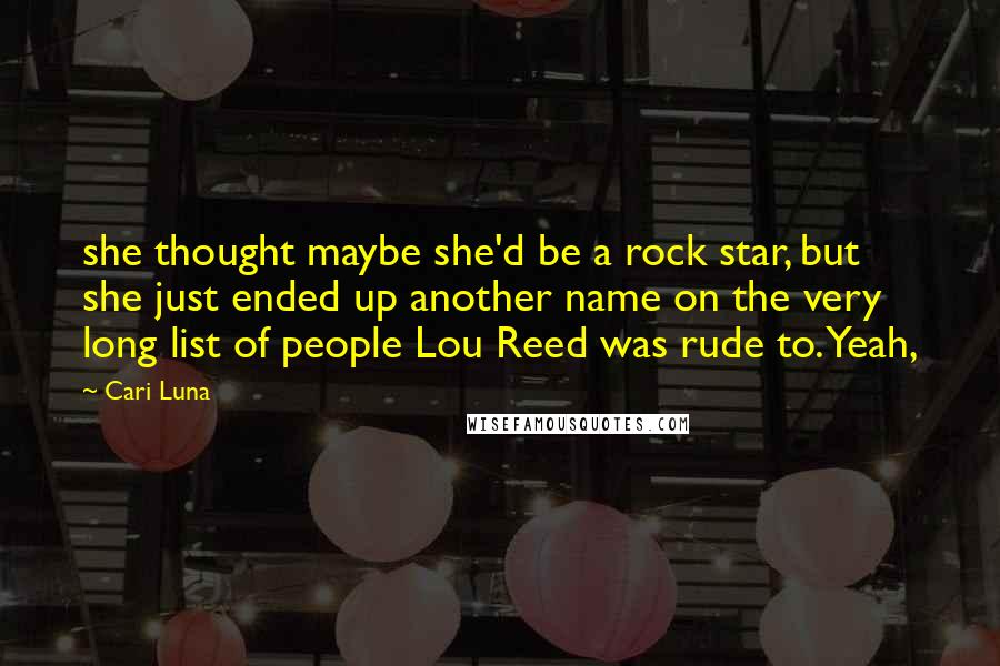Cari Luna quotes: she thought maybe she'd be a rock star, but she just ended up another name on the very long list of people Lou Reed was rude to. Yeah,