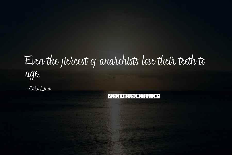 Cari Luna quotes: Even the fiercest of anarchists lose their teeth to age.