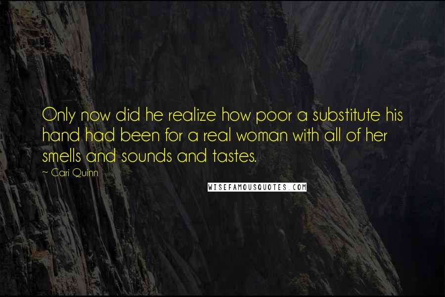 Cari Quinn quotes: Only now did he realize how poor a substitute his hand had been for a real woman with all of her smells and sounds and tastes.