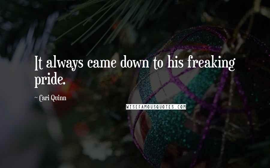 Cari Quinn quotes: It always came down to his freaking pride.