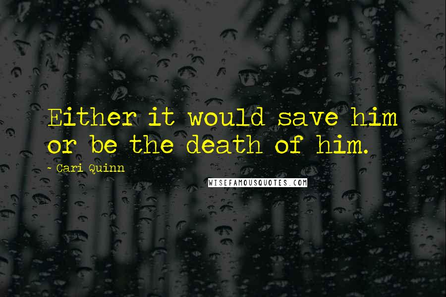 Cari Quinn quotes: Either it would save him or be the death of him.