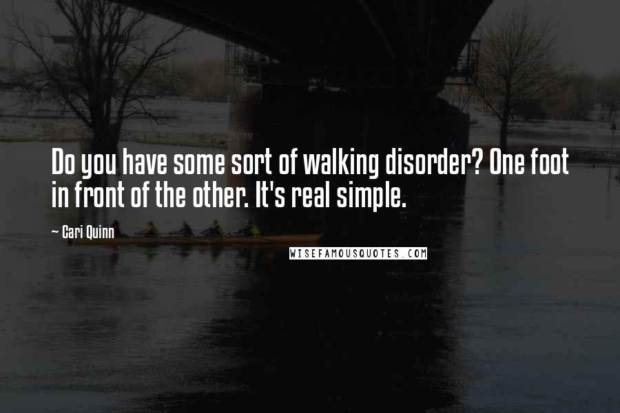 Cari Quinn quotes: Do you have some sort of walking disorder? One foot in front of the other. It's real simple.