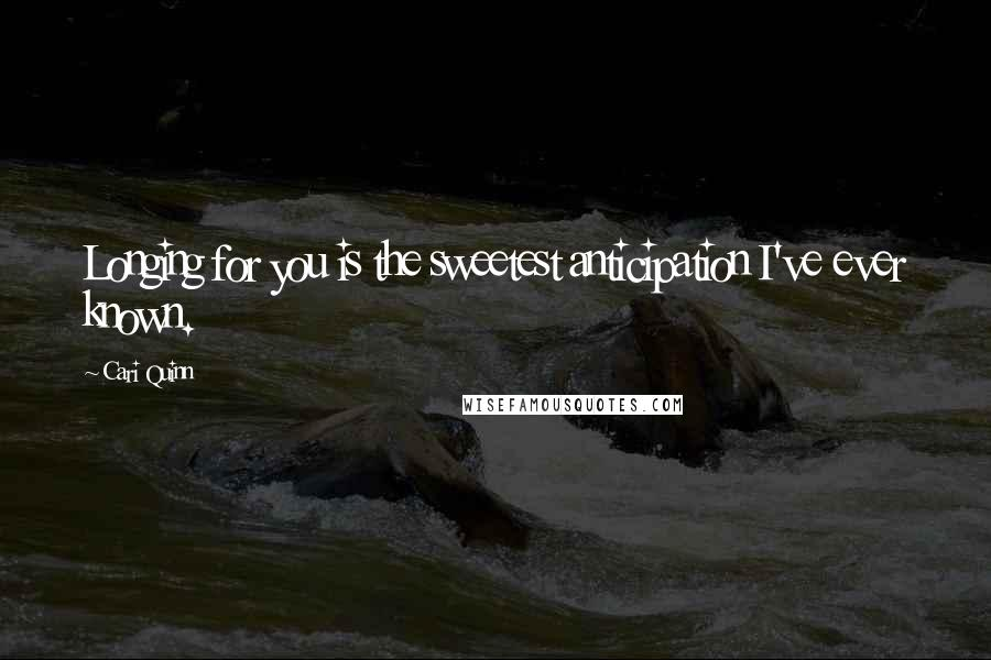 Cari Quinn quotes: Longing for you is the sweetest anticipation I've ever known.