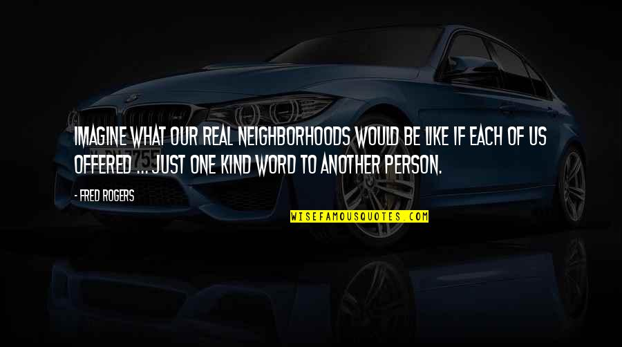 Caring For Another Person Quotes By Fred Rogers: Imagine what our real neighborhoods would be like
