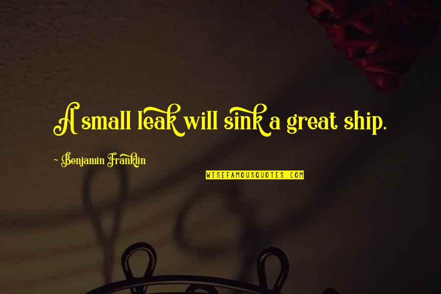 Caring For Infants Quotes By Benjamin Franklin: A small leak will sink a great ship.