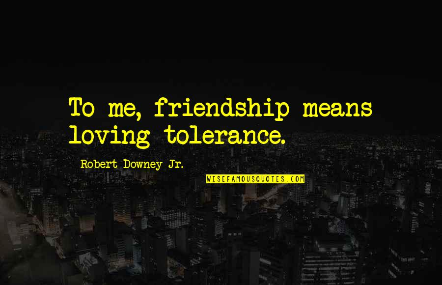 Caring For Infants Quotes By Robert Downey Jr.: To me, friendship means loving tolerance.