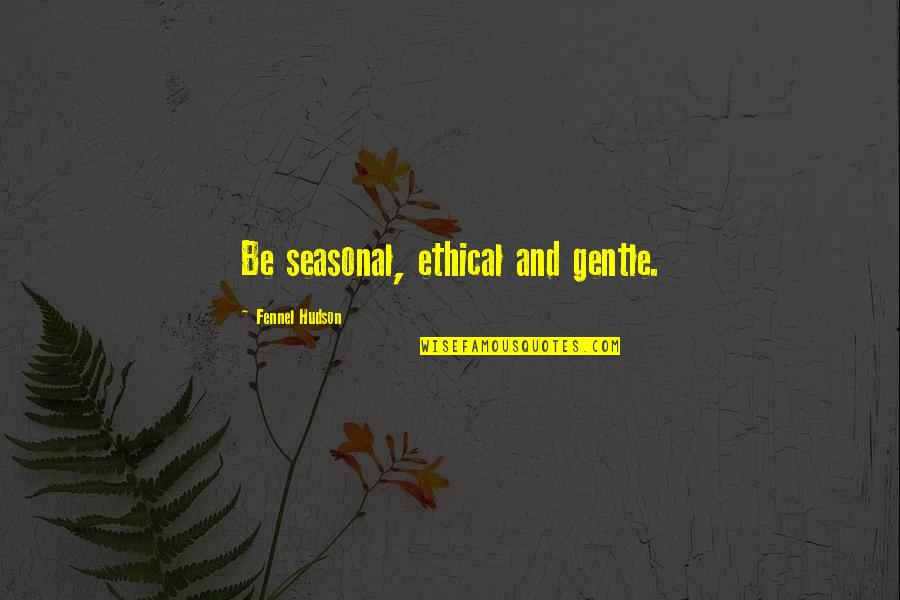 Caring For Nature Quotes By Fennel Hudson: Be seasonal, ethical and gentle.