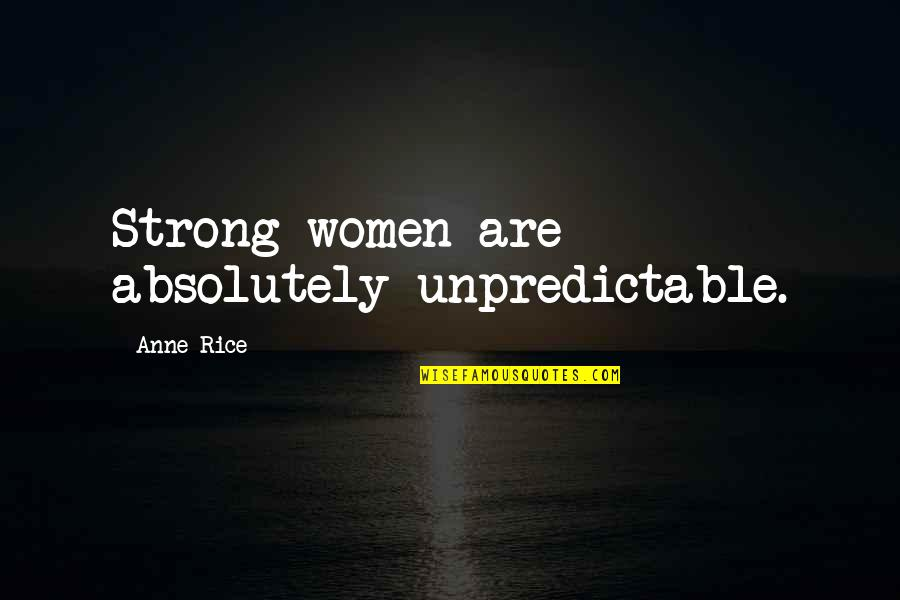 Caring For Someone Who Is Dying Quotes By Anne Rice: Strong women are absolutely unpredictable.