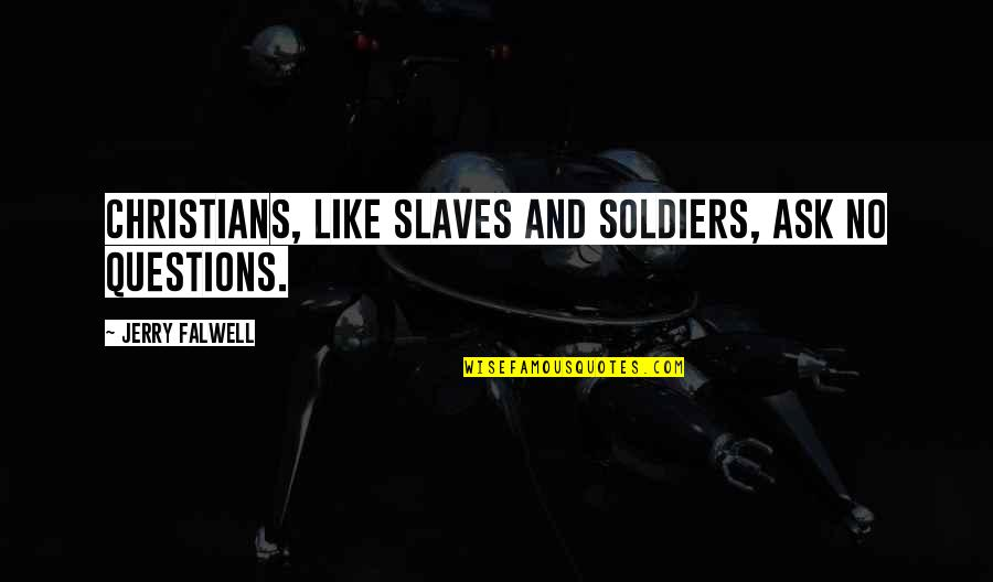 Caring For Someone Who Is Dying Quotes By Jerry Falwell: Christians, like slaves and soldiers, ask no questions.