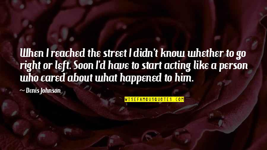 Caring Person Quotes By Denis Johnson: When I reached the street I didn't know