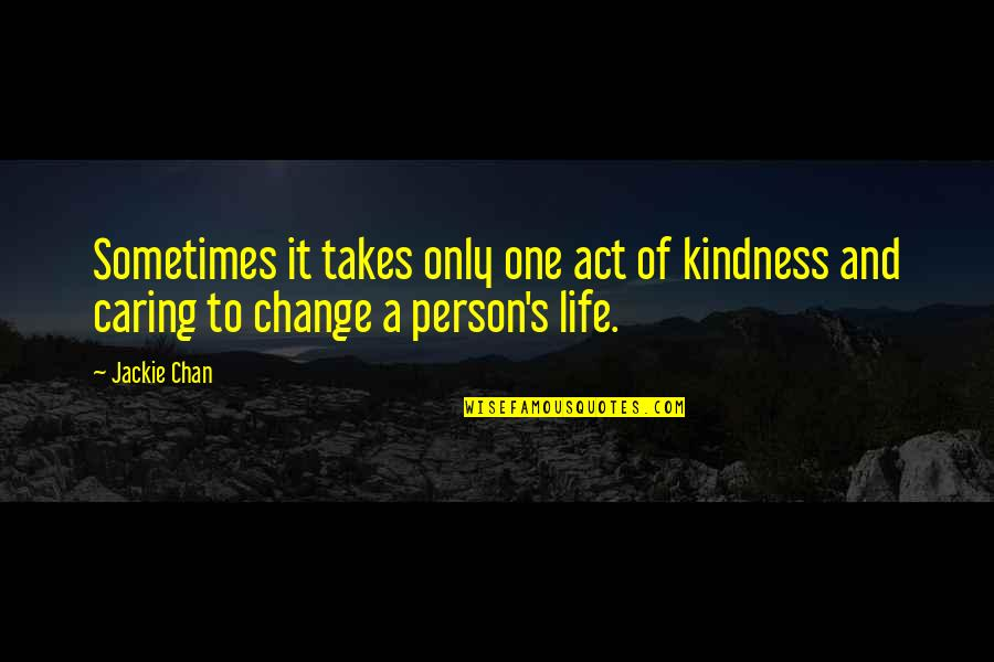 Caring Person Quotes By Jackie Chan: Sometimes it takes only one act of kindness