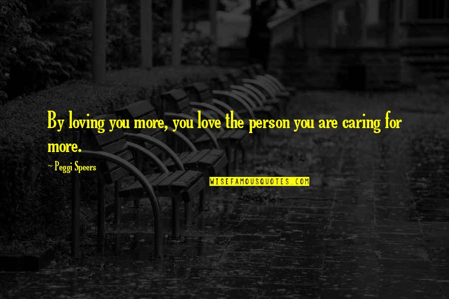 Caring Person Quotes By Peggi Speers: By loving you more, you love the person