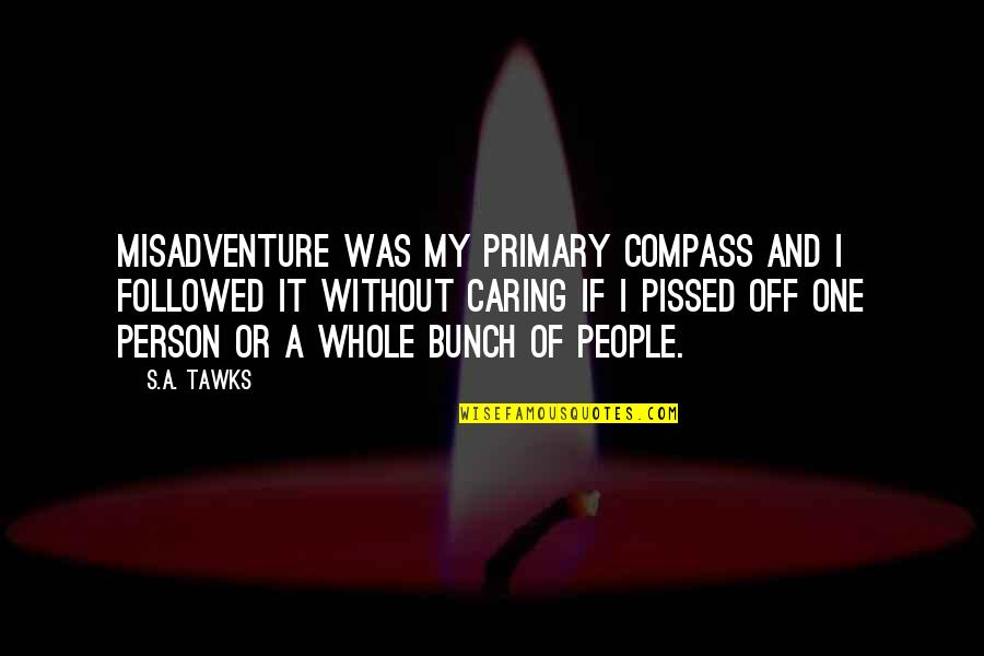 Caring Person Quotes By S.A. Tawks: Misadventure was my primary compass and I followed