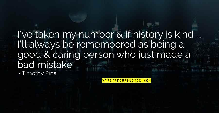 Caring Person Quotes By Timothy Pina: I've taken my number & if history is