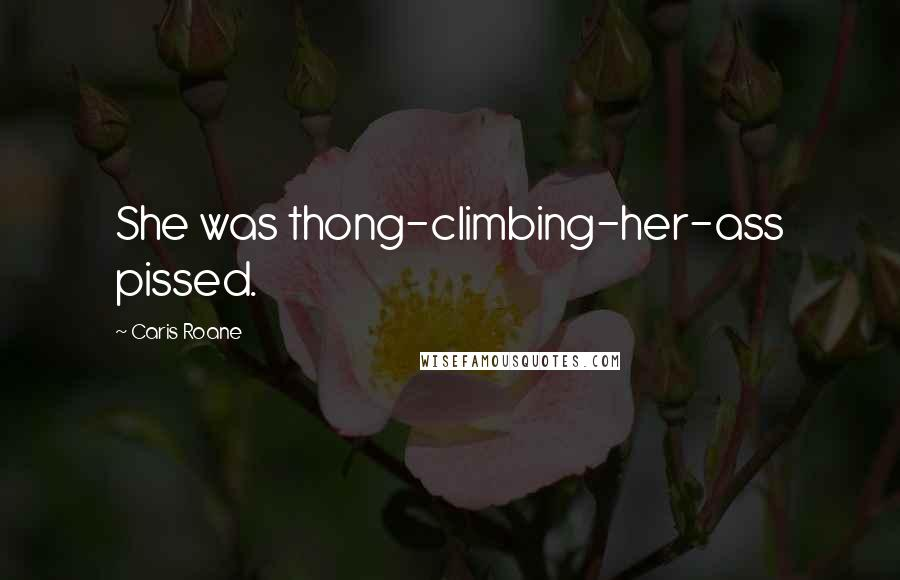 Caris Roane quotes: She was thong-climbing-her-ass pissed.