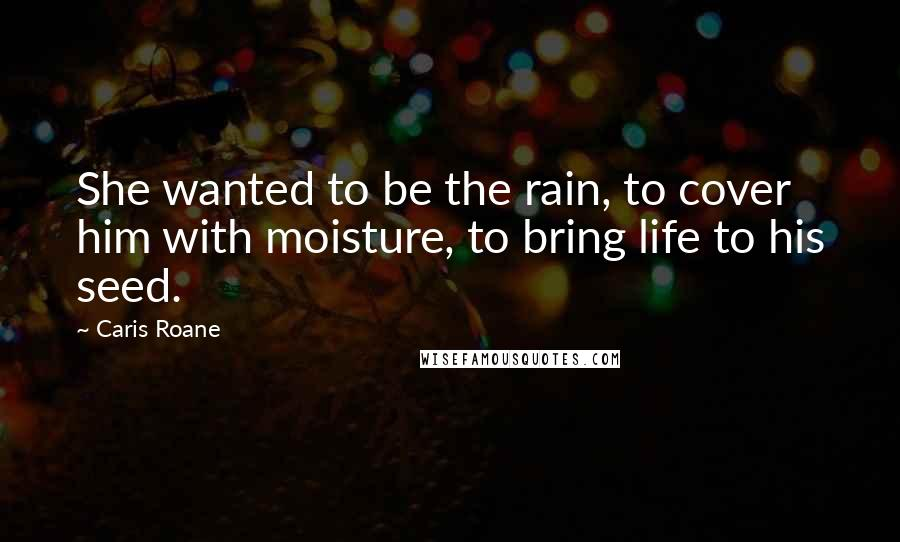 Caris Roane quotes: She wanted to be the rain, to cover him with moisture, to bring life to his seed.