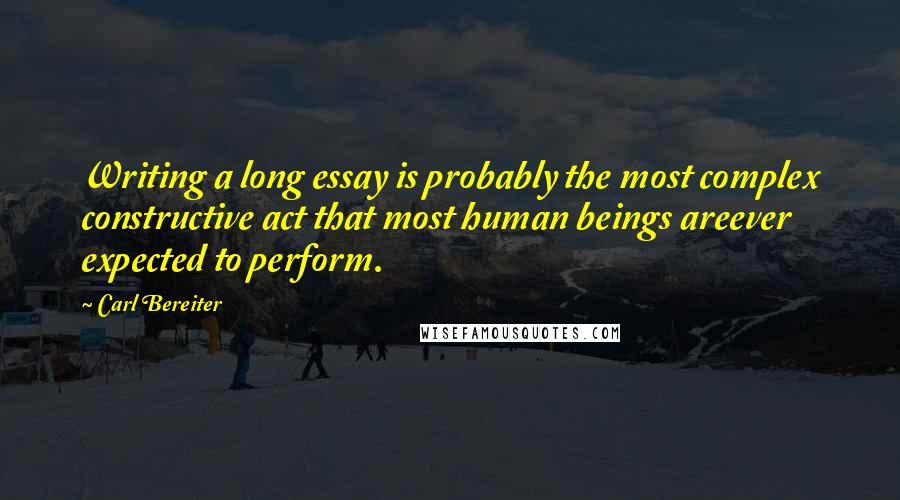 Carl Bereiter quotes: Writing a long essay is probably the most complex constructive act that most human beings areever expected to perform.
