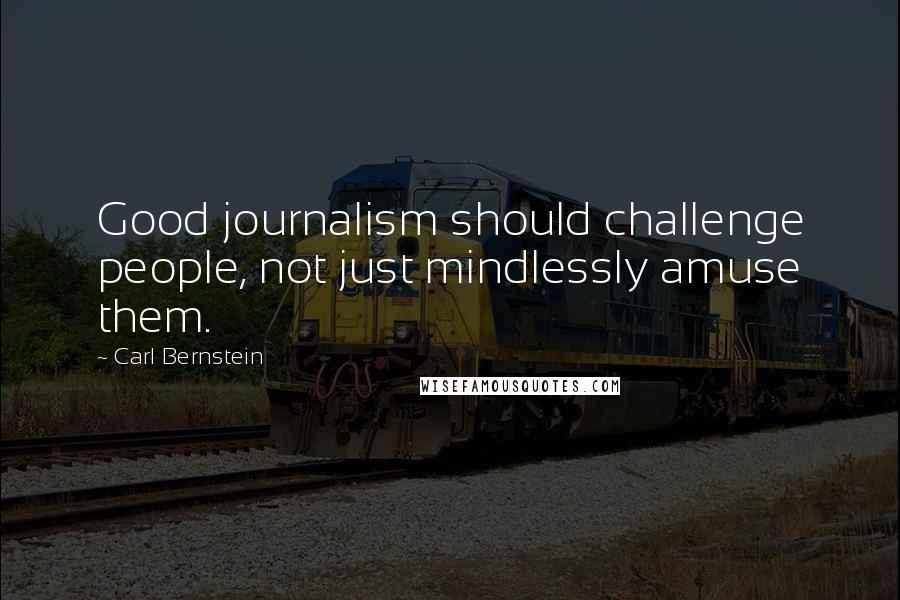 Carl Bernstein quotes: Good journalism should challenge people, not just mindlessly amuse them.