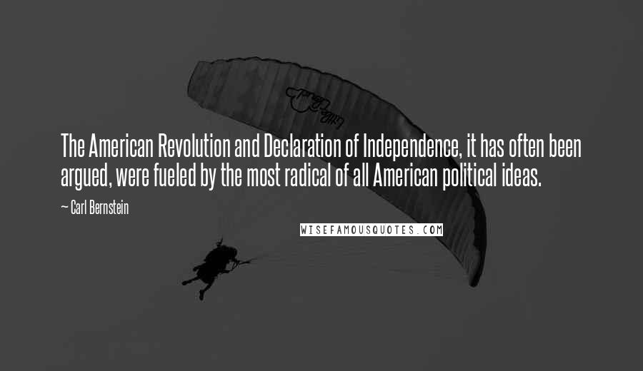 Carl Bernstein quotes: The American Revolution and Declaration of Independence, it has often been argued, were fueled by the most radical of all American political ideas.