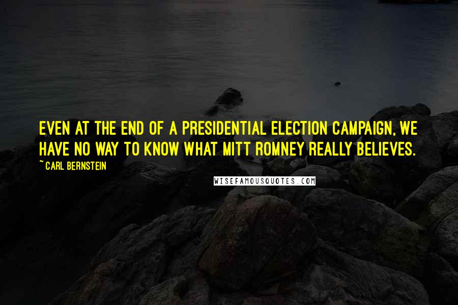 Carl Bernstein quotes: Even at the end of a presidential election campaign, we have no way to know what Mitt Romney really believes.