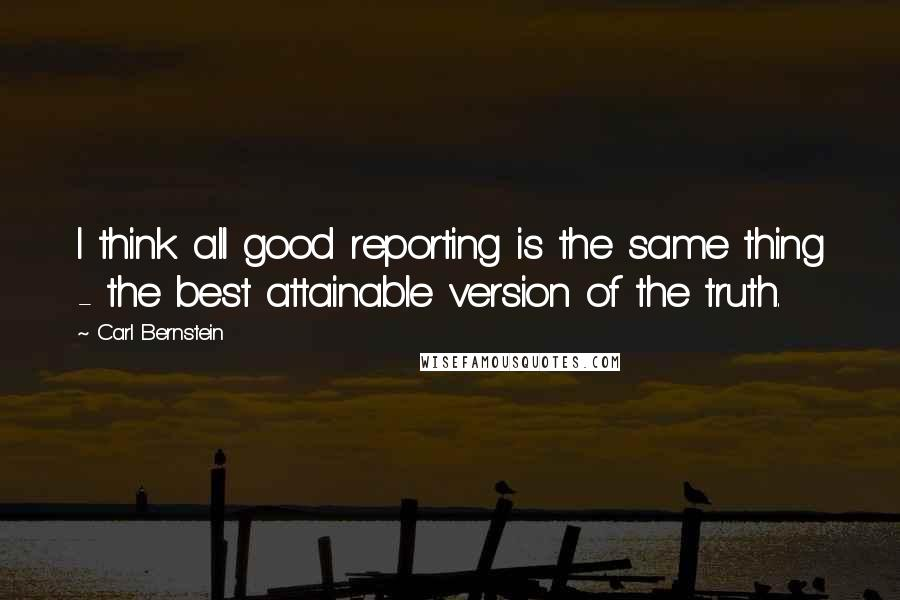 Carl Bernstein quotes: I think all good reporting is the same thing - the best attainable version of the truth.