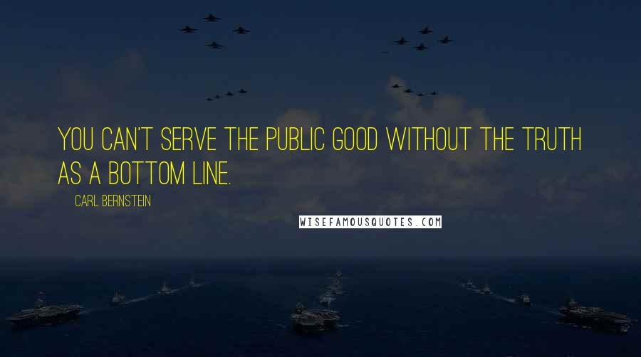 Carl Bernstein quotes: You can't serve the public good without the truth as a bottom line.