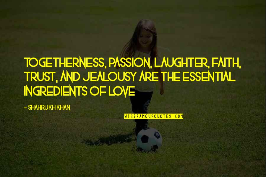 Carl Boenish Quotes By Shahrukh Khan: Togetherness, passion, laughter, faith, trust, and jealousy are
