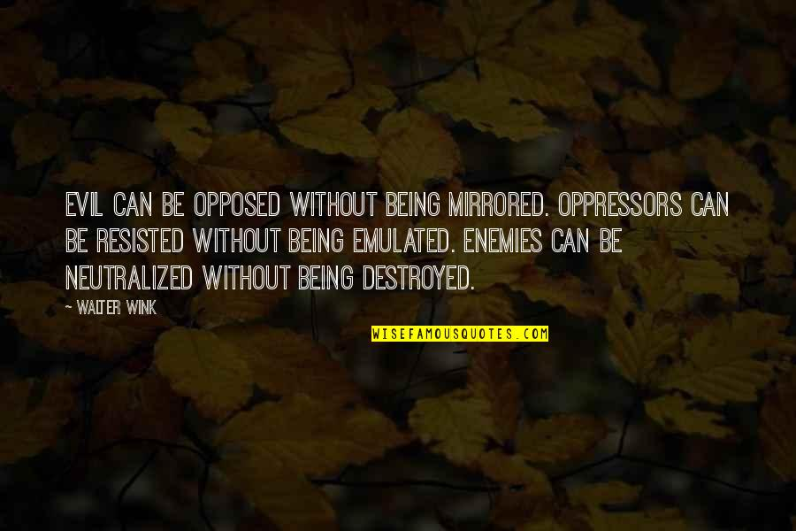 Carl Boenish Quotes By Walter Wink: Evil can be opposed without being mirrored. Oppressors