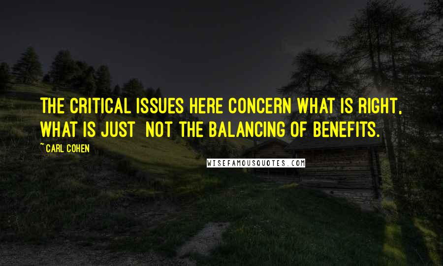Carl Cohen quotes: The critical issues here concern what is right, what is just not the balancing of benefits.