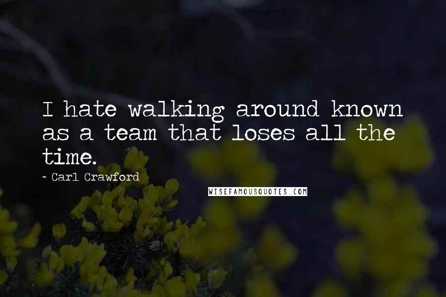 Carl Crawford quotes: I hate walking around known as a team that loses all the time.