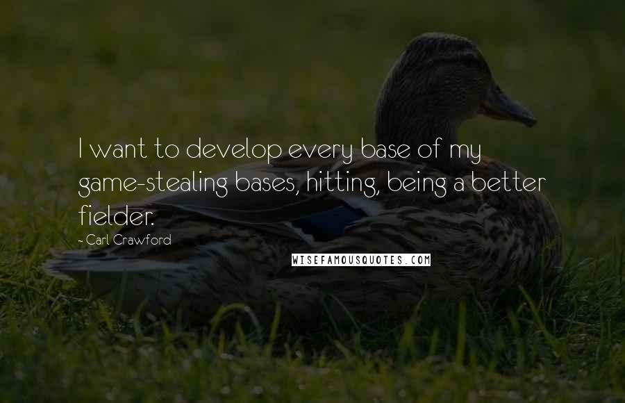 Carl Crawford quotes: I want to develop every base of my game-stealing bases, hitting, being a better fielder.