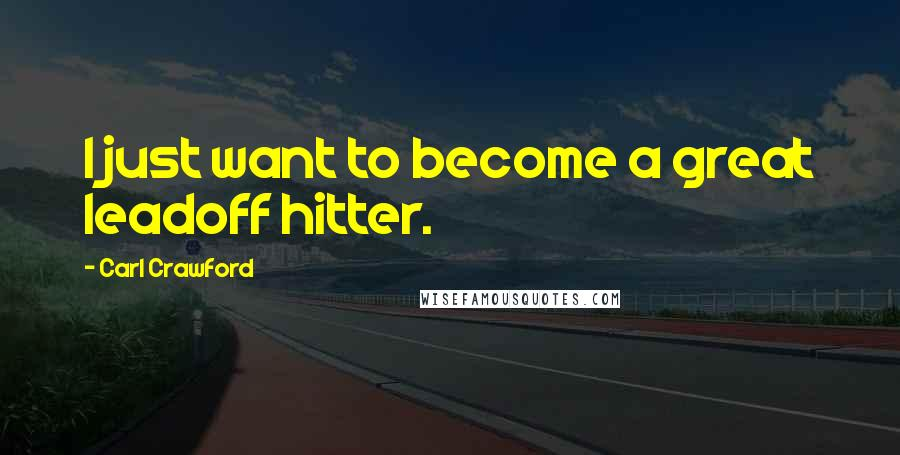 Carl Crawford quotes: I just want to become a great leadoff hitter.