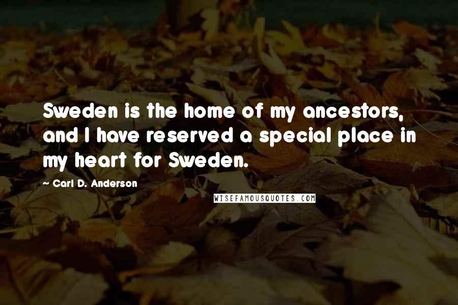 Carl D. Anderson quotes: Sweden is the home of my ancestors, and I have reserved a special place in my heart for Sweden.
