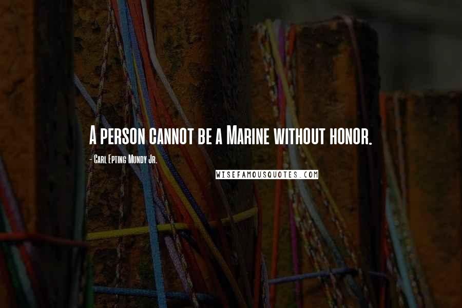 Carl Epting Mundy Jr. quotes: A person cannot be a Marine without honor.
