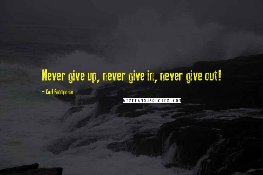 Carl Facciponte quotes: Never give up, never give in, never give out!