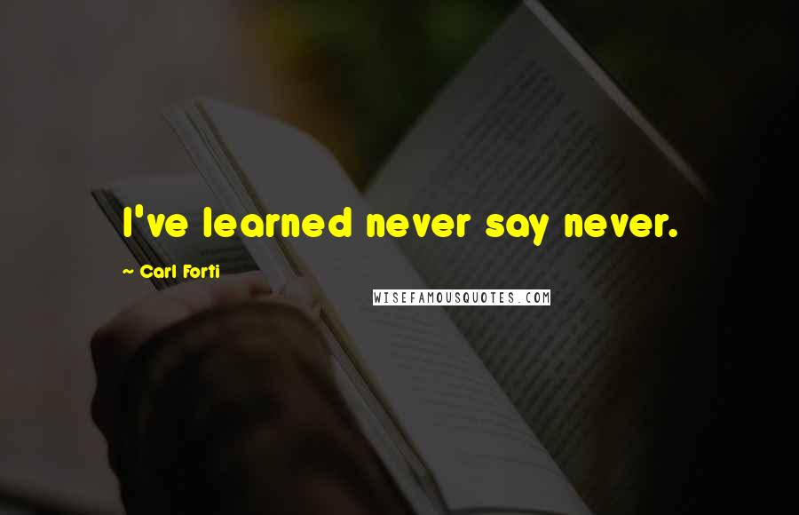 Carl Forti quotes: I've learned never say never.