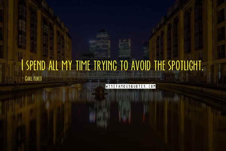 Carl Forti quotes: I spend all my time trying to avoid the spotlight.