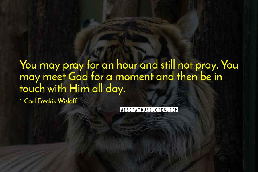 Carl Fredrik Wisloff quotes: You may pray for an hour and still not pray. You may meet God for a moment and then be in touch with Him all day.