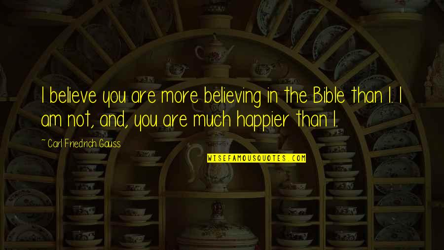 Carl Friedrich Gauss Quotes By Carl Friedrich Gauss: I believe you are more believing in the