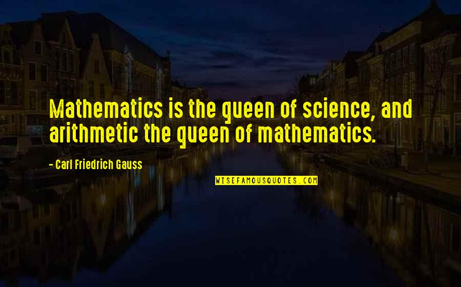 Carl Friedrich Gauss Quotes By Carl Friedrich Gauss: Mathematics is the queen of science, and arithmetic