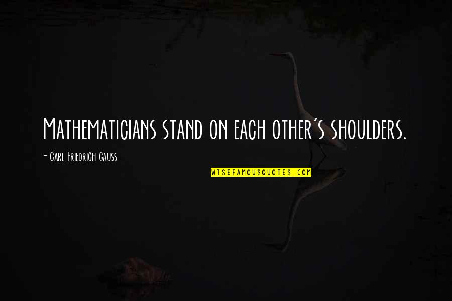 Carl Friedrich Gauss Quotes By Carl Friedrich Gauss: Mathematicians stand on each other's shoulders.