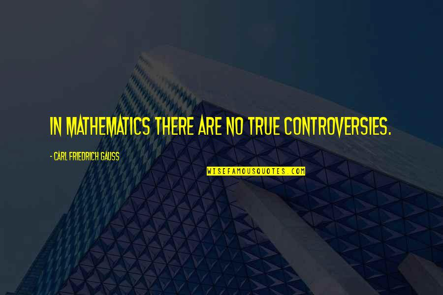 Carl Friedrich Gauss Quotes By Carl Friedrich Gauss: In mathematics there are no true controversies.