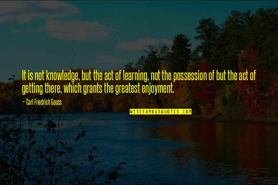 Carl Friedrich Gauss Quotes By Carl Friedrich Gauss: It is not knowledge, but the act of
