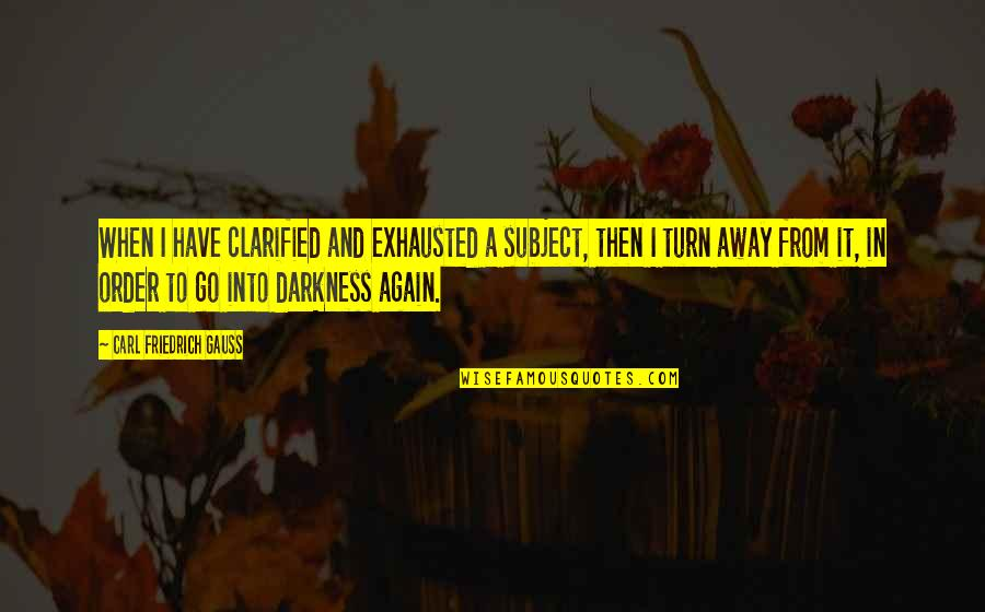 Carl Friedrich Gauss Quotes By Carl Friedrich Gauss: When I have clarified and exhausted a subject,